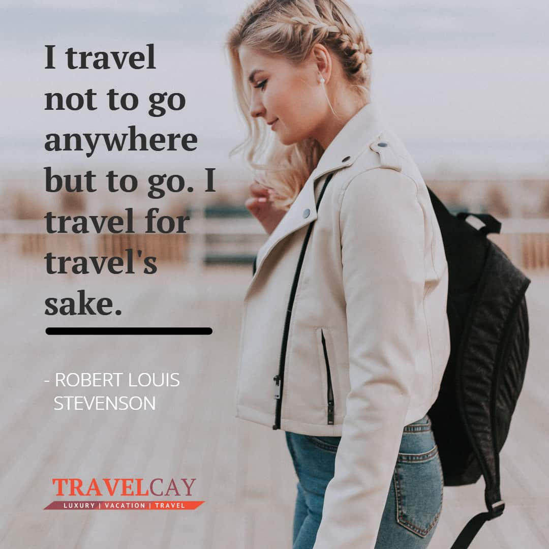 I travel not to go anywhere but to go. I travel for travel's sake - ROBERT LOUIS STEVENSON 2