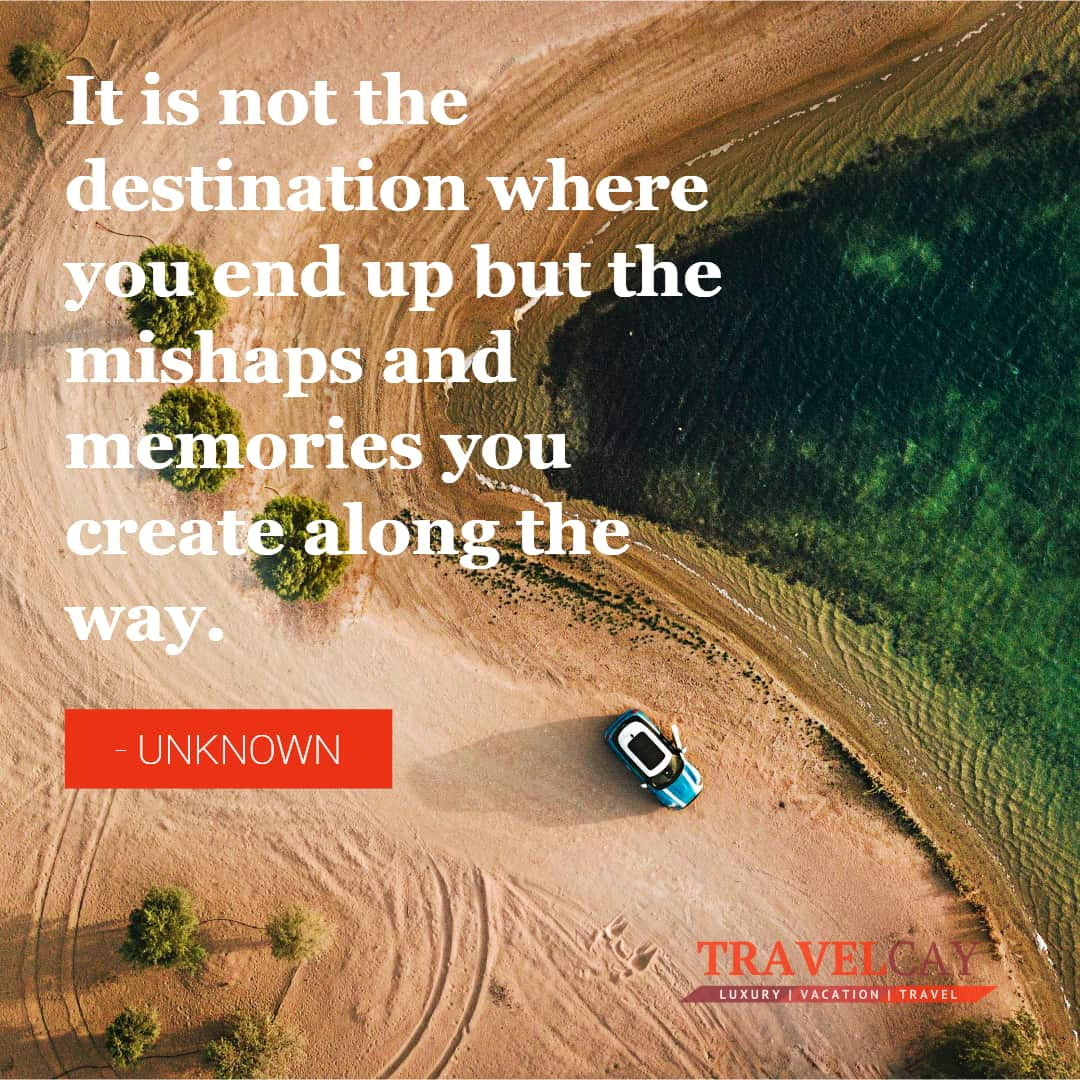 It is not the destination where you end up but the mishaps and memories you create along the way - UNKNOWN 2