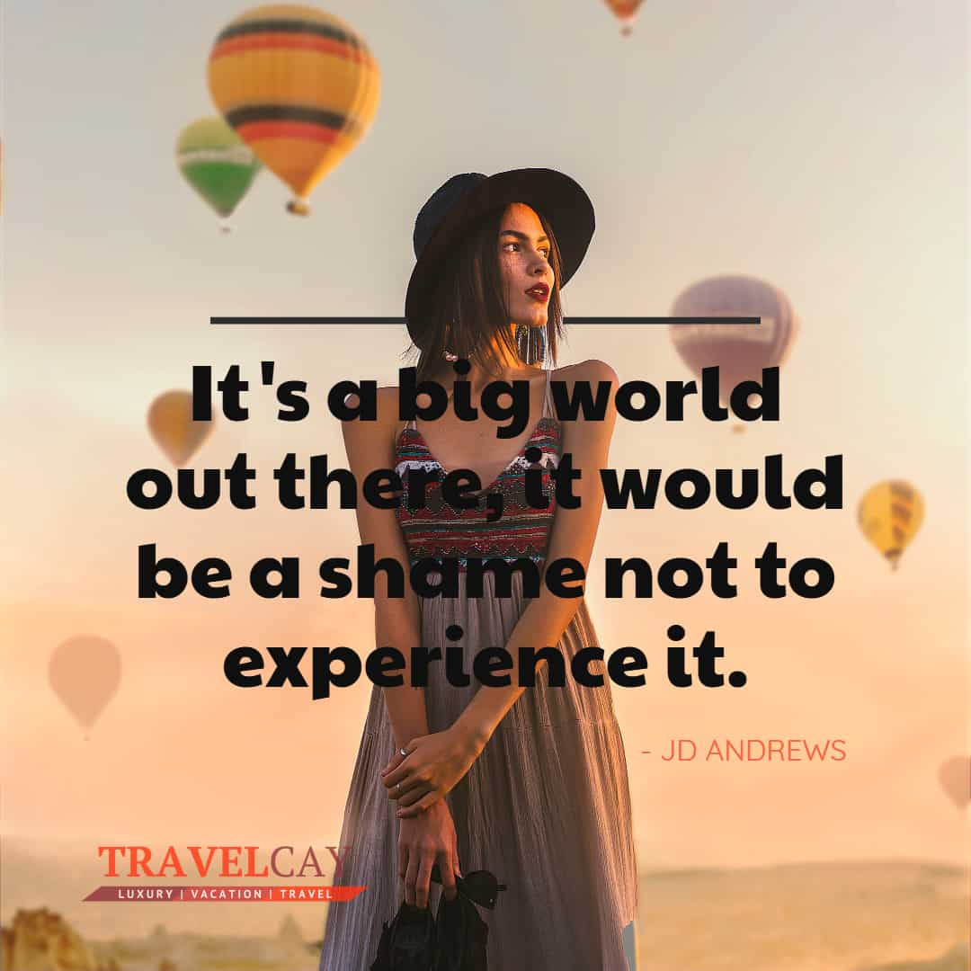 It's a big world out there, it would be a shame not to experience it - JD ANDREWS 1