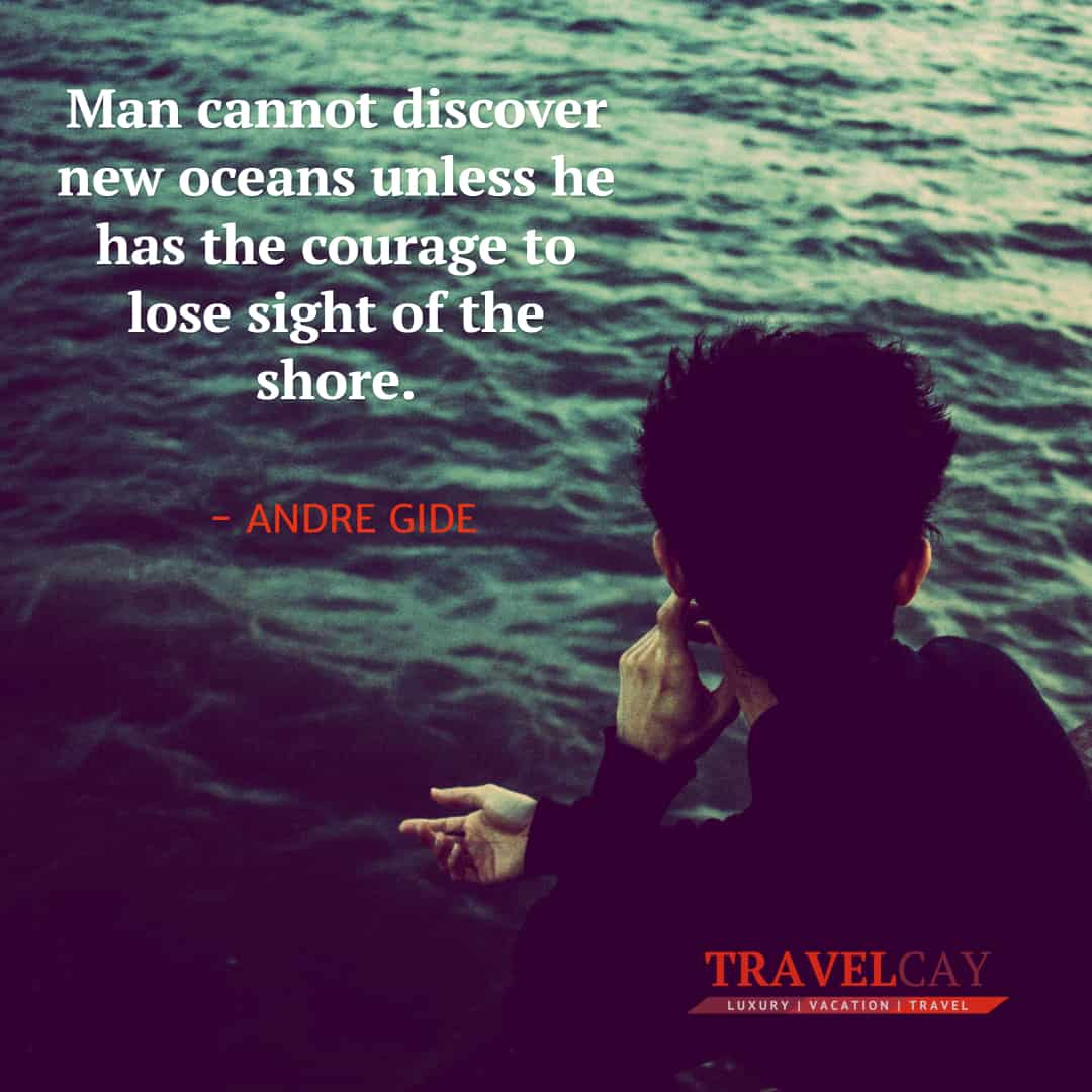 Man cannot discover new oceans unless he has the courage to lose sight of the shore - ANDRE GIDE 2