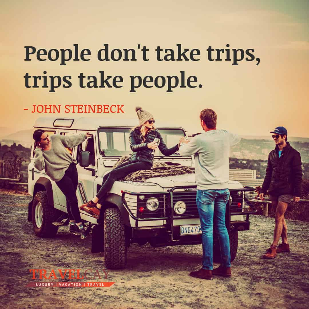 People don't take trips, trips take people - JOHN STEINBECK 1