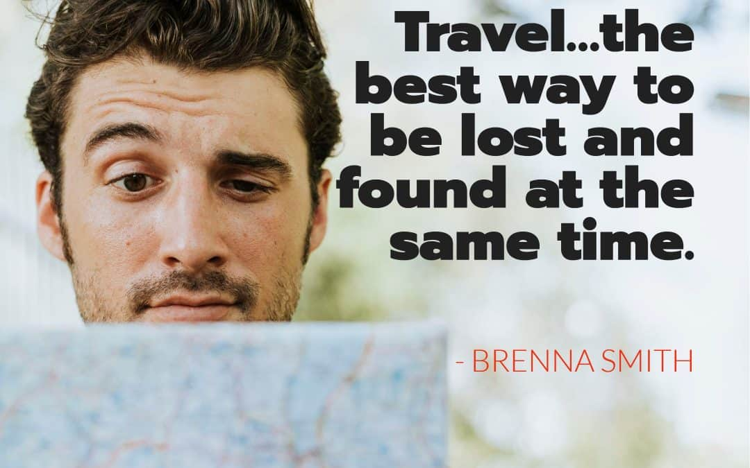Travel…the best way to be lost and found at the same time – BRENNA SMITH
