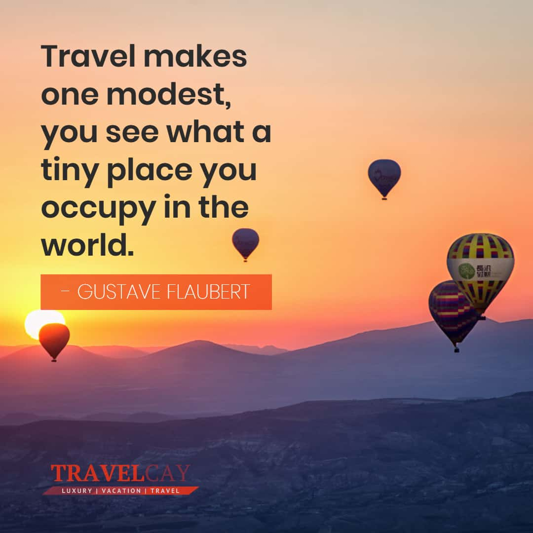 Travel makes one modest, you see what a tiny place you occupy in the world - GUSTAVE FLAUBERT 1