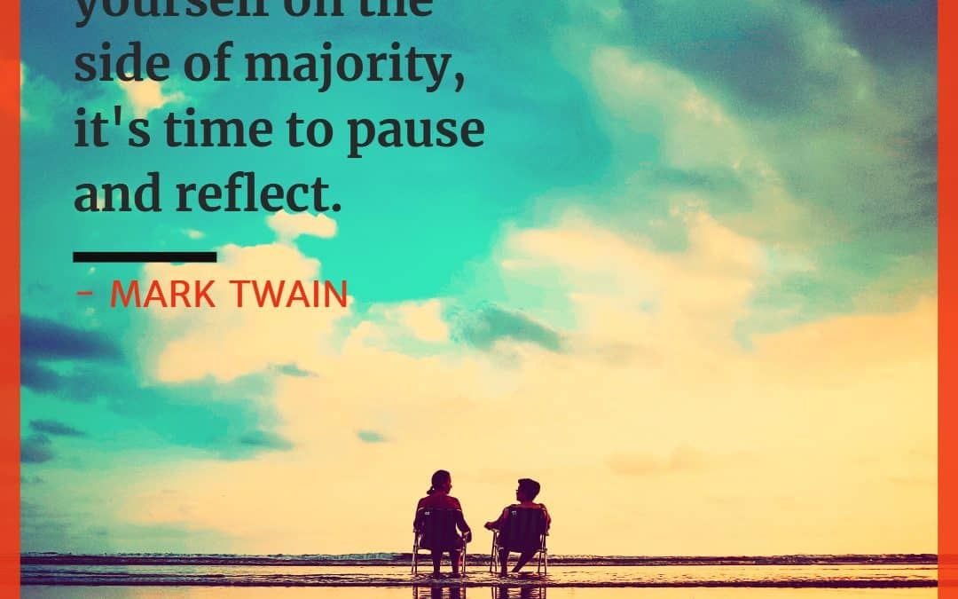 Whenever you find yourself on the side of majority, it's time to pause and reflect – MARK TWAIN