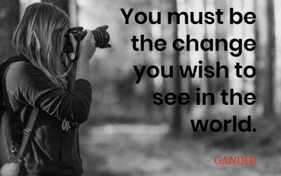 You must be the change you wish to see in the world – GANDHI