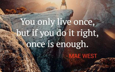 You only live once, but if you do it right, once is enough – MAE WEST