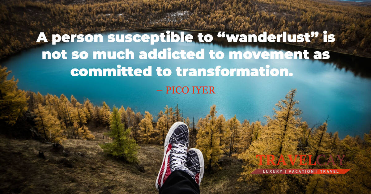 "A person susceptible to ""wanderlust"" is not so much addicted to movement as committed to transformation – PICO IYER 1"