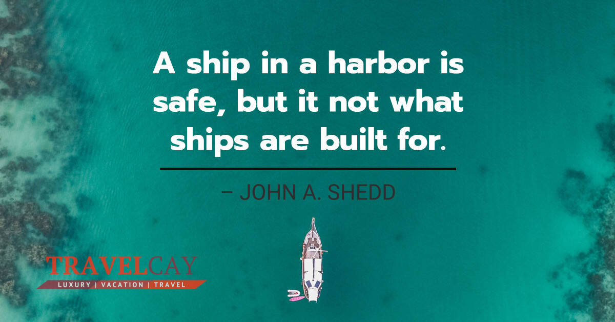 A ship in a harbor is safe, but it not what ships are built for – JOHN A. SHEDD 2