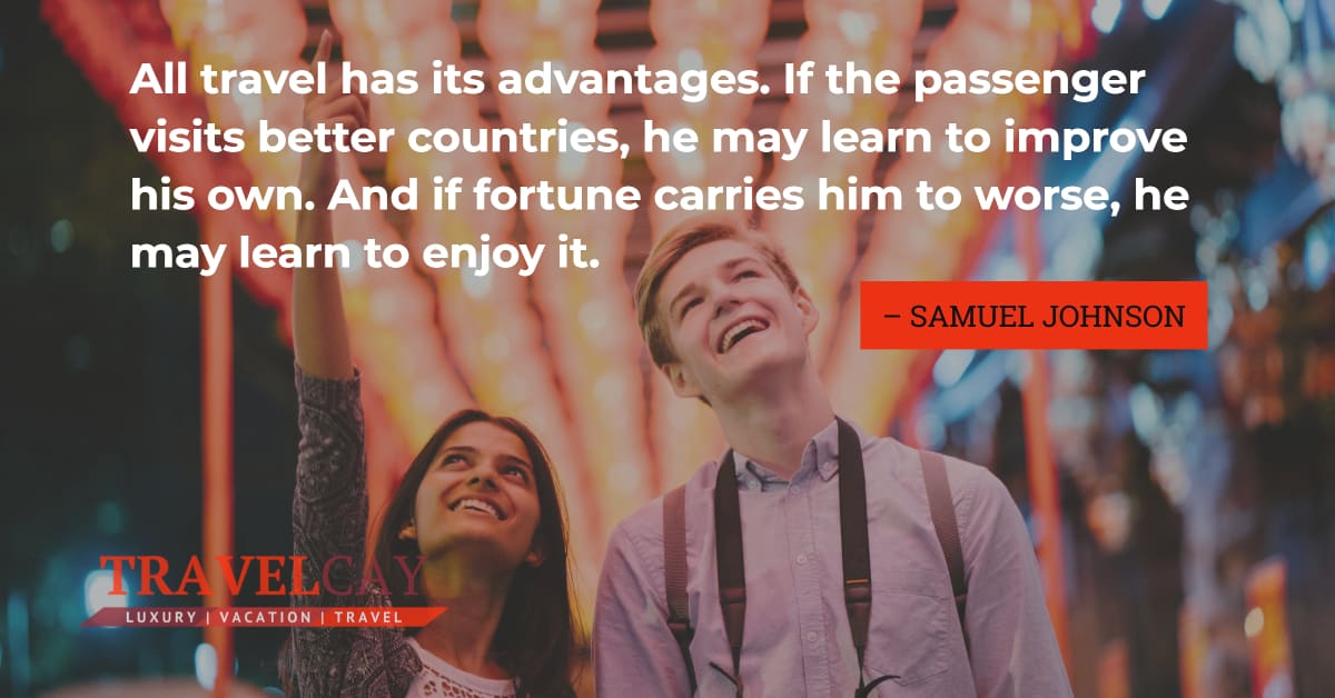 All travel has its advantages. If the passenger visits better countries, he may learn to improve... – SAMUEL JOHNSON 2