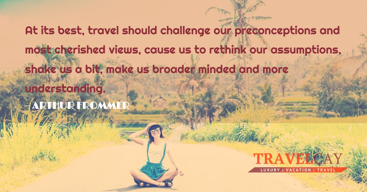 At its best, travel should challenge our preconceptions and most cherished views, cause us to rethink... – ARTHUR FROMMER 1
