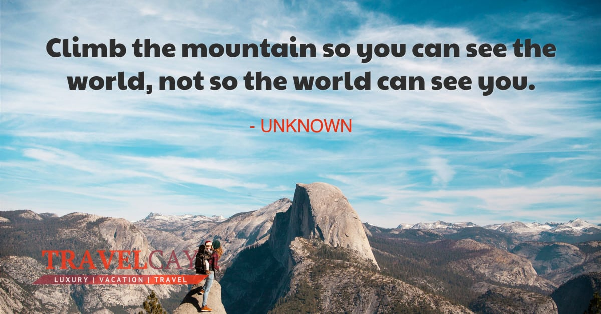 Climb the mountain so you can see the world, not so the world can see you - UNKNOWN 2
