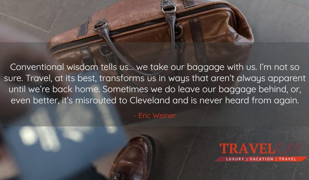 Conventional wisdom tells us… we take our baggage with us. I'm not so sure. Travel, at its best… – Eric Weiner