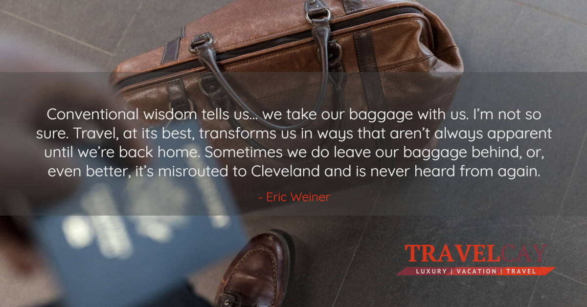 Conventional wisdom tells us… we take our baggage with us. I'm not so sure. Travel, at its best... - Eric Weiner 1