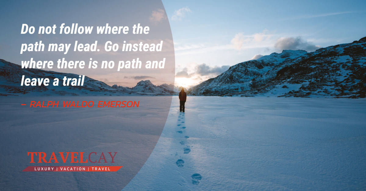 Do not follow where the path may lead. Go instead where there is no path and leave a trail – RALPH WALDO EMERSON 2