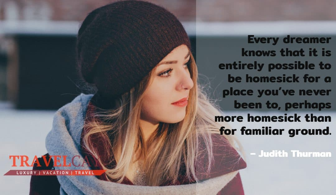 Every dreamer knows that it is entirely possible to be homesick for a place you've never been to… – Judith Thurman
