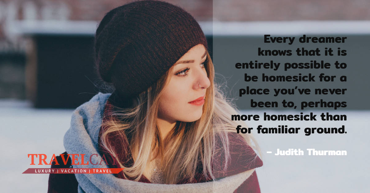 Every dreamer knows that it is entirely possible to be homesick for a place you've never been to... – Judith Thurman 1