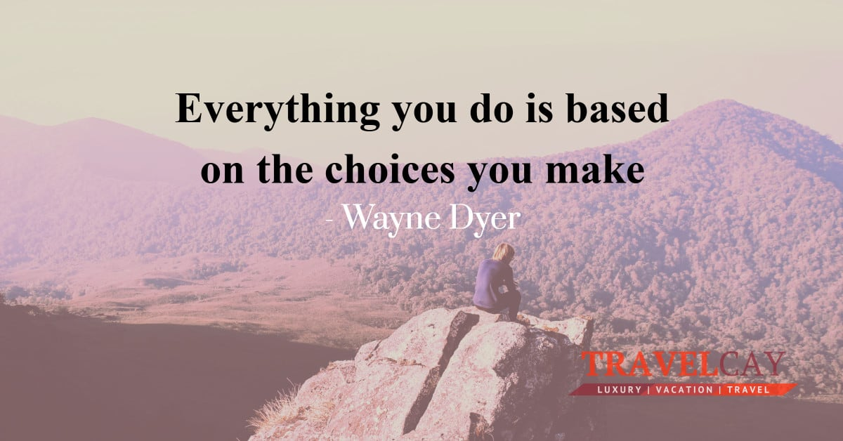 Everything you do is based on the choices you make - Wayne Dyer 2