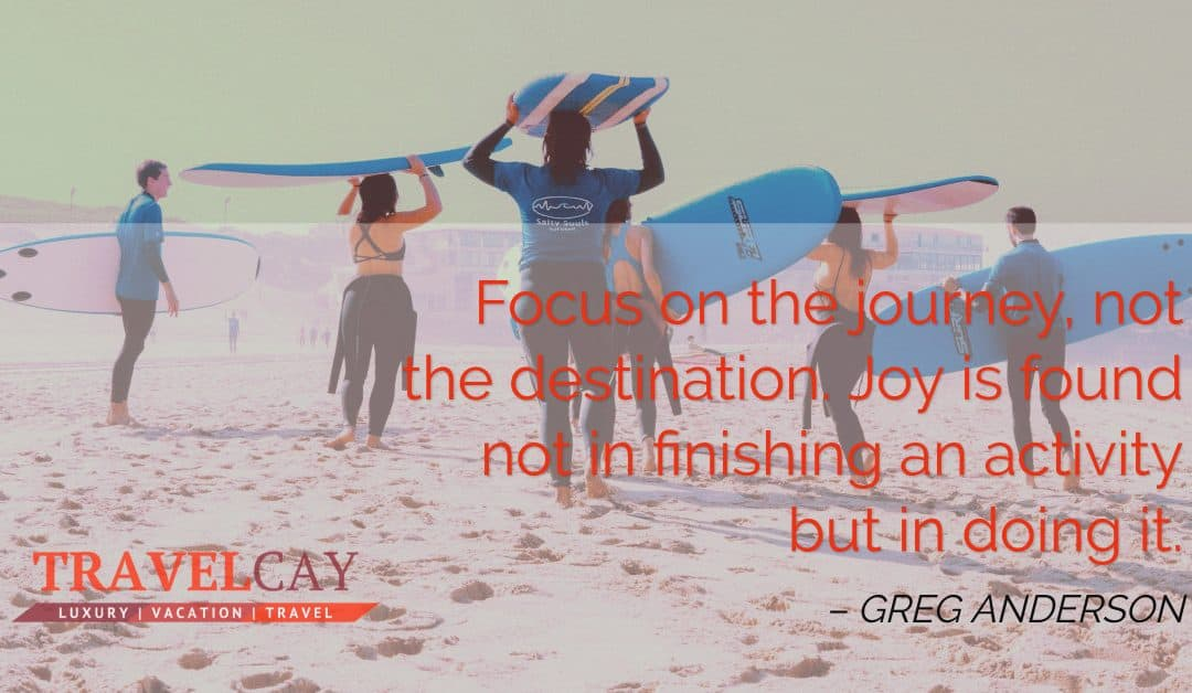 Focus on the journey, not the destination. Joy is found not in finishing an activity but in doing it – GREG ANDERSON