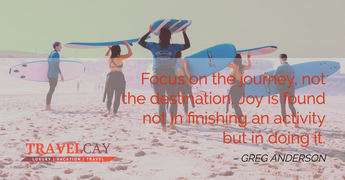 Focus on the journey, not the destination. Joy is found not in finishing an activity but in doing it – GREG ANDERSON 2