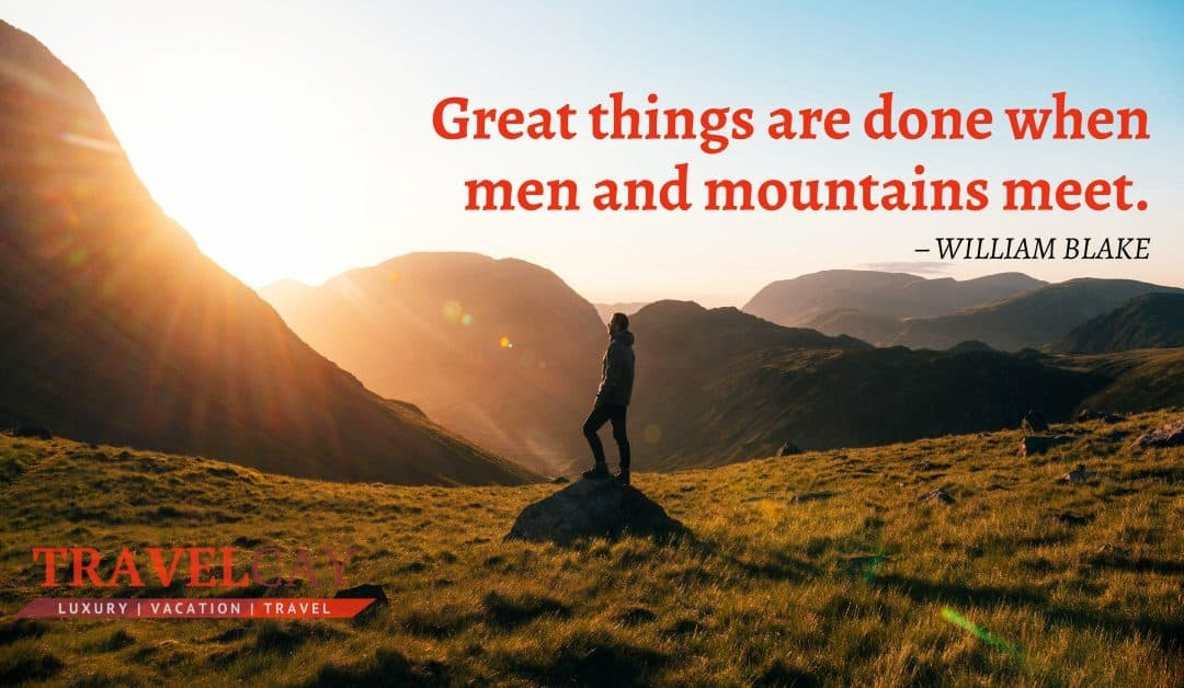 Great things are done when men and mountains meet – WILLIAM BLAKE