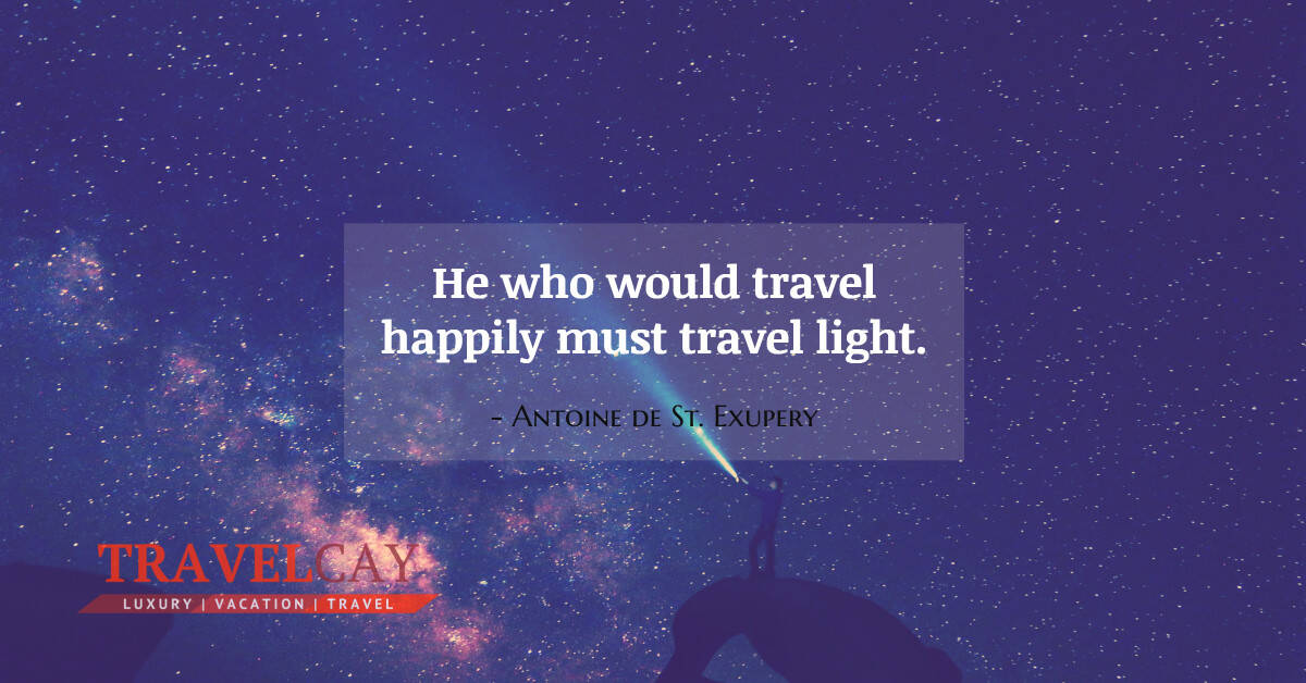 He who would travel happily must travel light - Antoine de St. Exupery 1