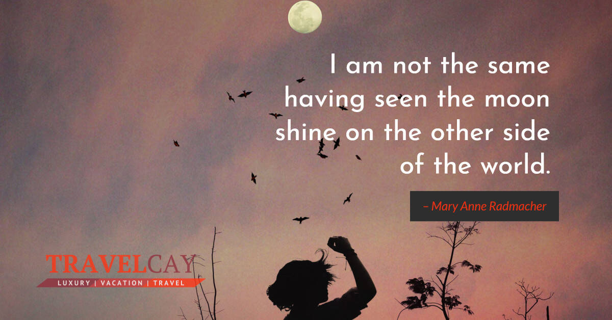 I am not the same having seen the moon shine on the other side of the world – Mary Anne Radmacher 2