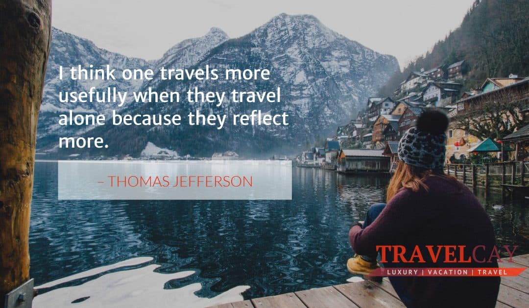 I think one travels more usefully when they travel alone because they reflect more – THOMAS JEFFERSON