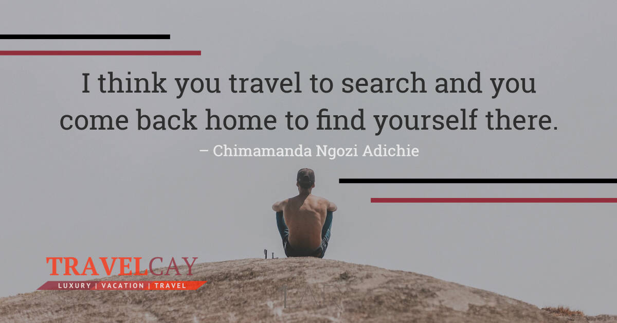 I think you travel to search and you come back home to find yourself there – Chimamanda Ngozi Adichie 2