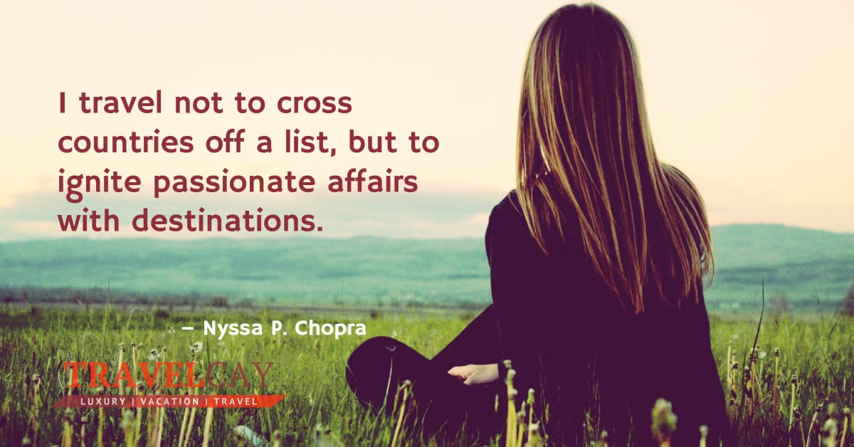 I travel not to cross countries off a list, but to ignite passionate affairs with destinations – Nyssa P. Chopra 1