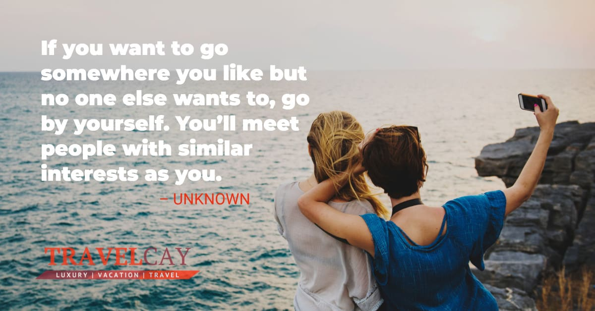 If you want to go somewhere you like but no one else wants to, go by yourself. You'll meet people with similar interests as you – UNKNOWN 2