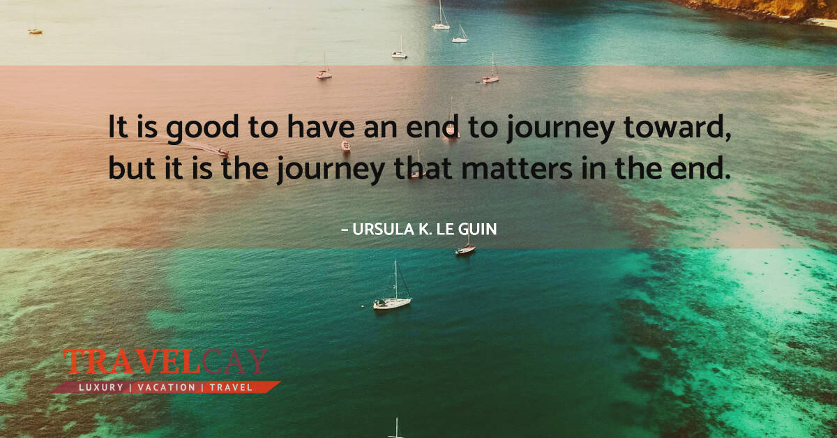 It is good to have an end to journey toward, but it is the journey that matters in the end – URSULA K. LE GUIN 2