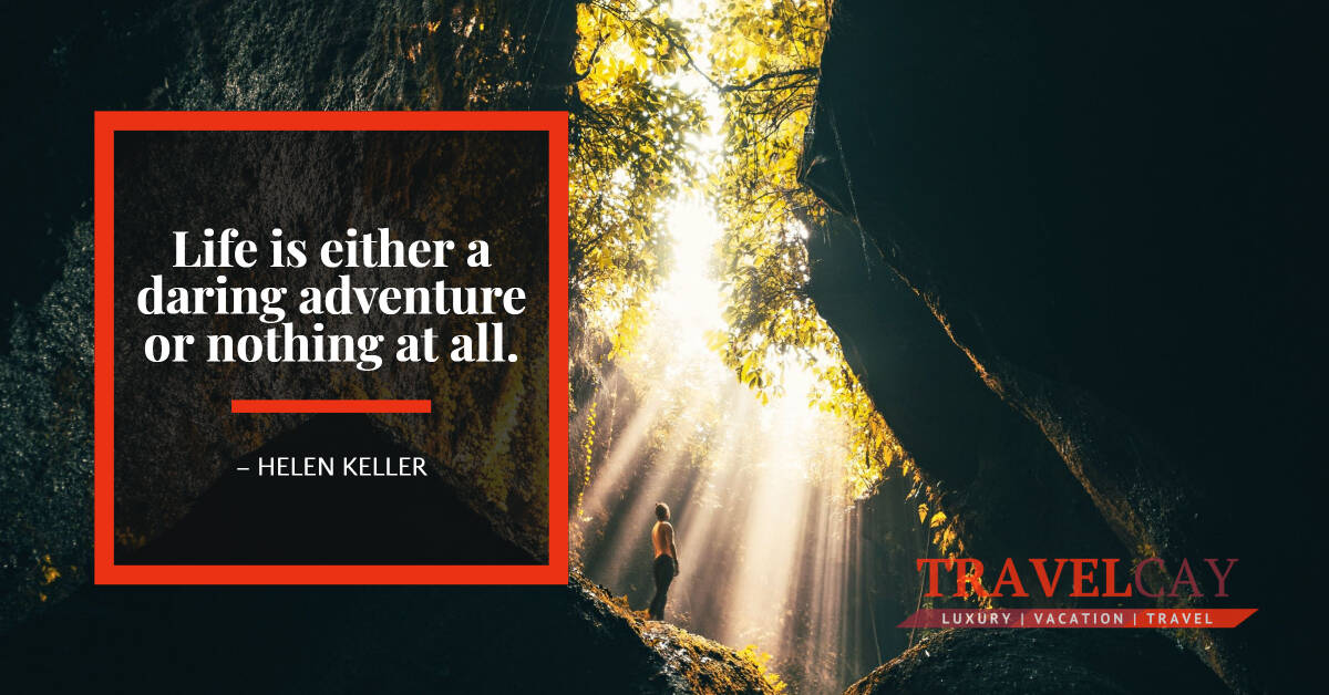 Life is either a daring adventure or nothing at all – HELEN KELLER 2