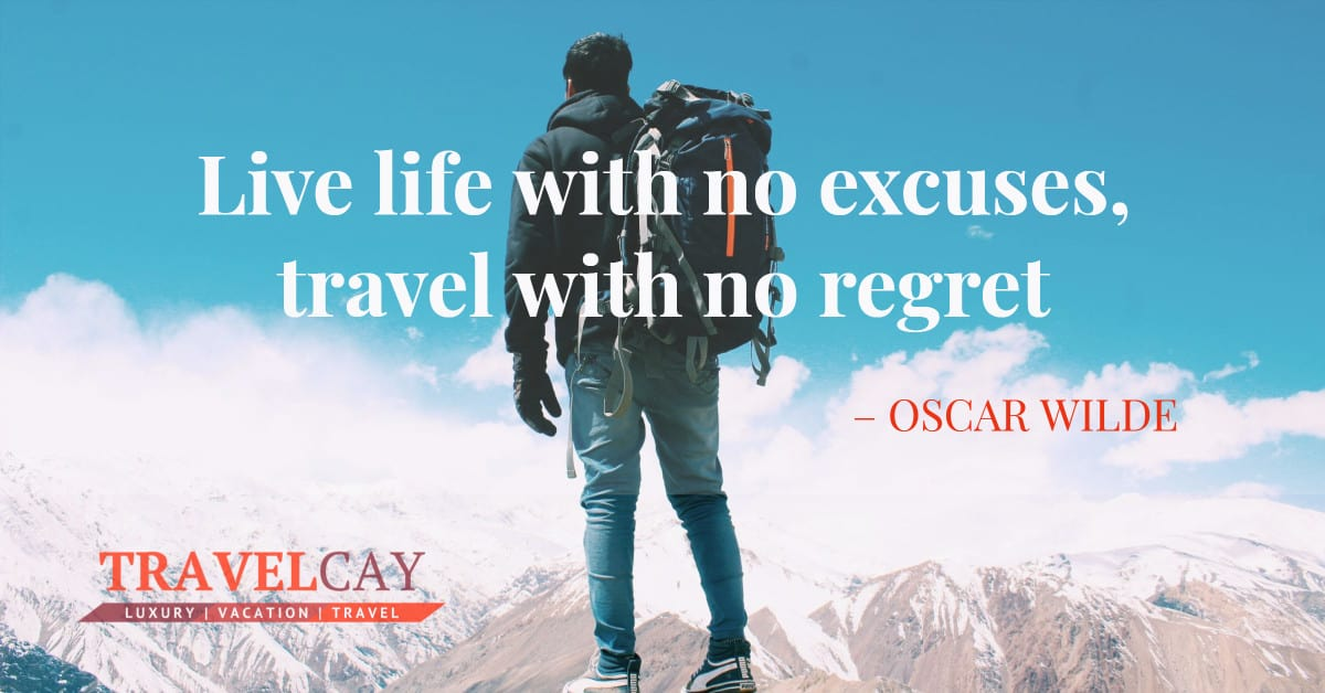 Live life with no excuses, travel with no regret – OSCAR WILDE 1