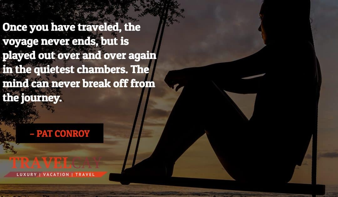 Once you have traveled, the voyage never ends, but is played out over and over again in the quietest… – PAT CONROY