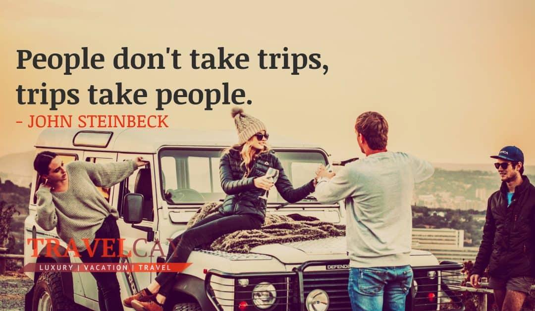 People don't take trips, trips take people – JOHN STEINBECK