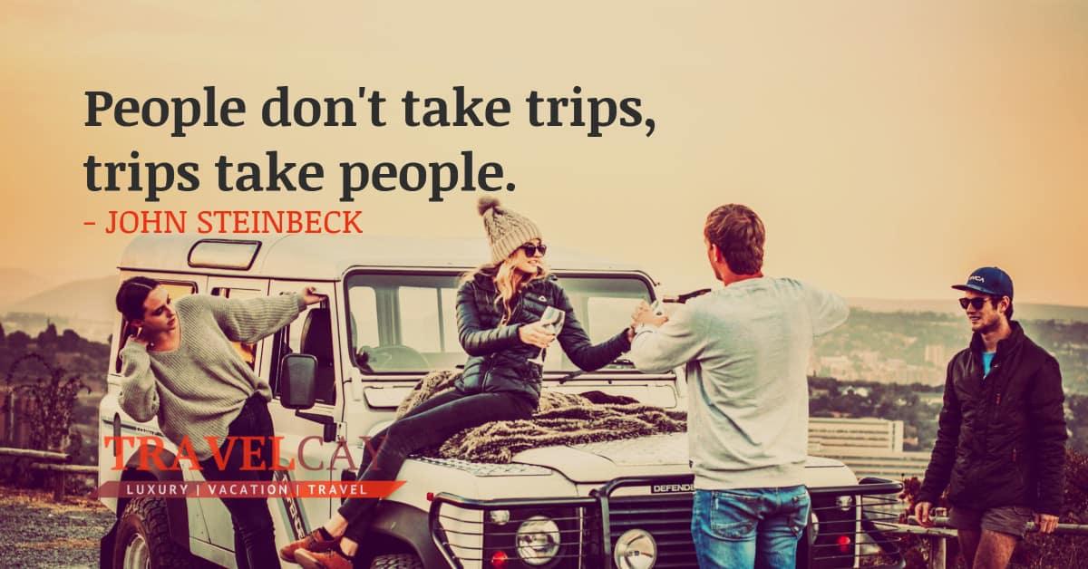 People don't take trips, trips take people - JOHN STEINBECK 2