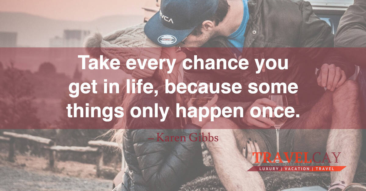 Take every chance you get in life, because some things only happen once – Karen Gibbs 2