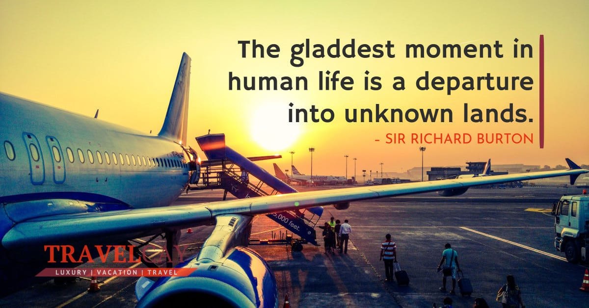 The gladdest moment in human life is a departure into unknown lands – SIR RICHARD BURTON 1