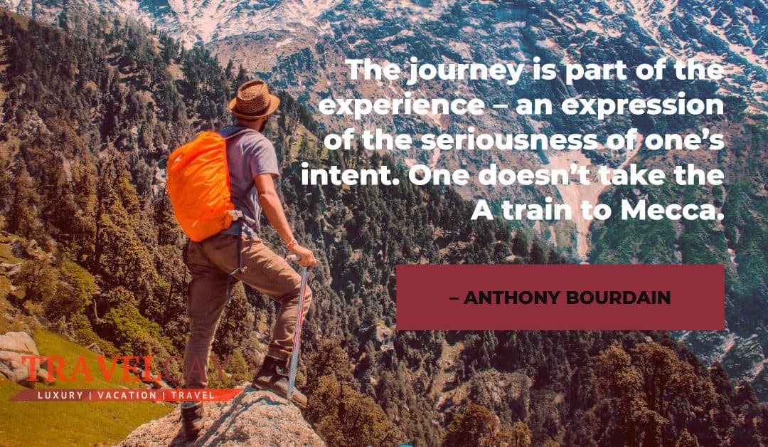 The journey is part of the experience – an expression of the seriousness of one's intent. One… – ANTHONY BOURDAIN