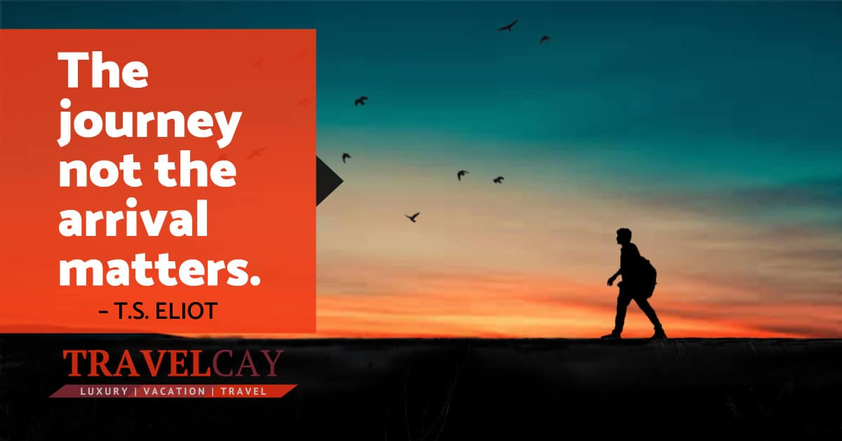 The journey not the arrival matters – T.S. ELIOT 1