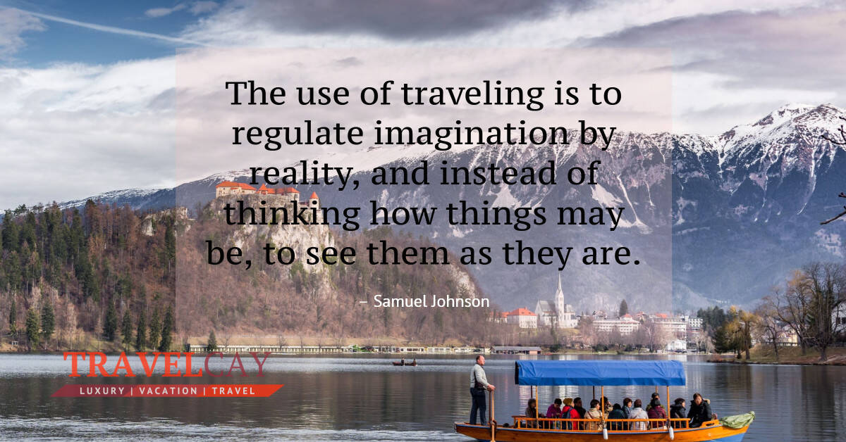 The use of traveling is to regulate imagination by reality, and instead of thinking how things... – Samuel Johnson 2