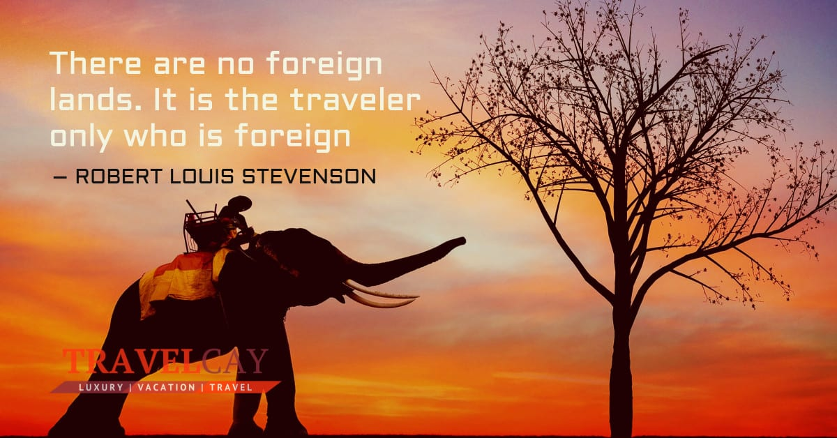 There are no foreign lands. It is the traveler only who is foreign – ROBERT LOUIS STEVENSON 2