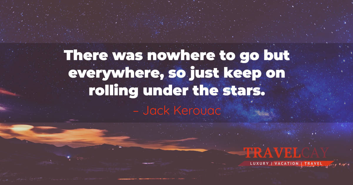 There was nowhere to go but everywhere, so just keep on rolling under the stars – Jack Kerouac 1