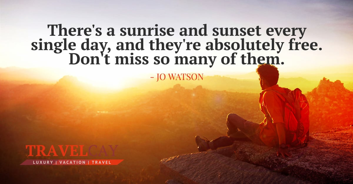 There's a sunrise and sunset every single day, and they're absolutely free. Don't miss so many of them - JO WATSON 1