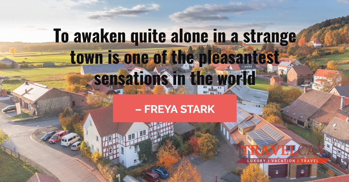 To awaken quite alone in a strange town is one of the pleasantest sensations in the world – FREYA STARK 2
