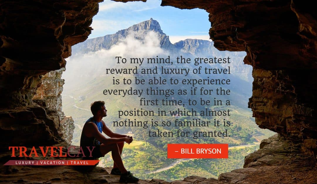 To my mind, the greatest reward and luxury of travel is to be able to experience everyday things as if… – BILL BRYSON
