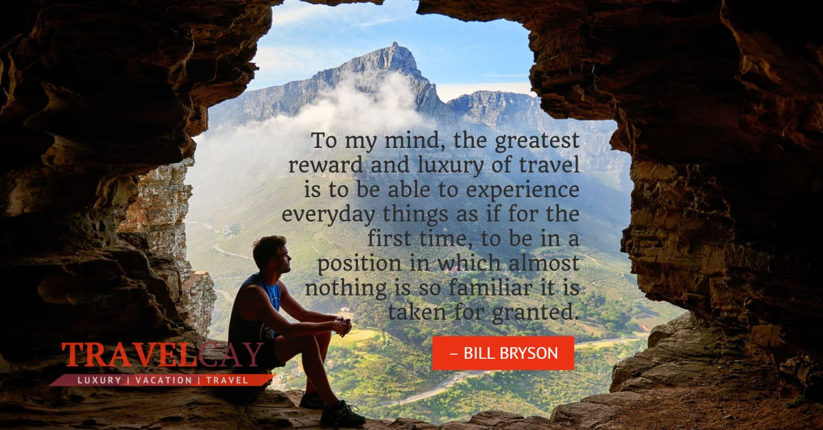 To my mind, the greatest reward and luxury of travel is to be able to experience everyday things as if... – BILL BRYSON 2