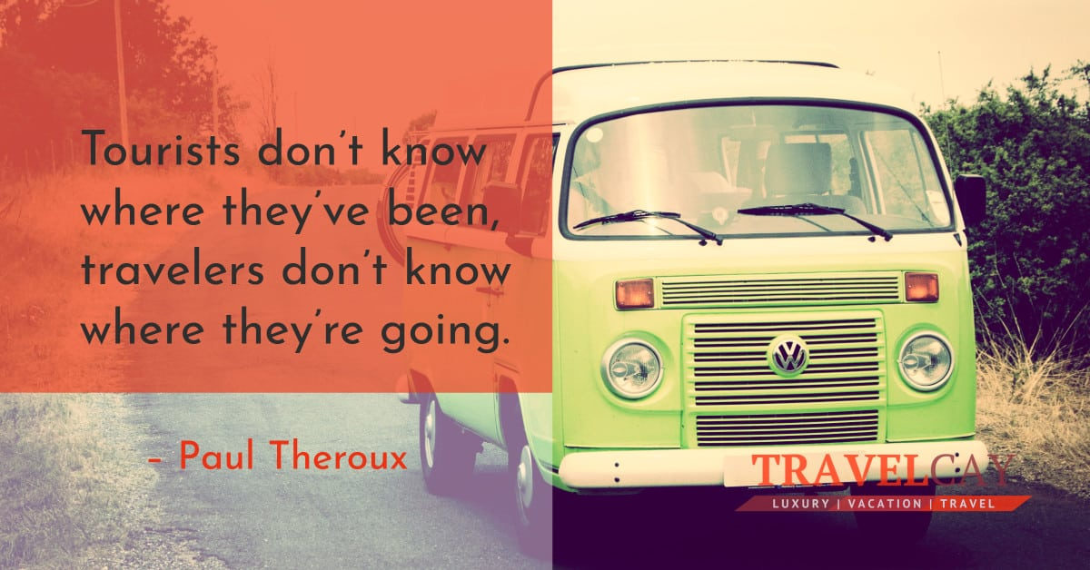 Tourists don't know where they've been, travelers don't know where they're going – Paul Theroux 1