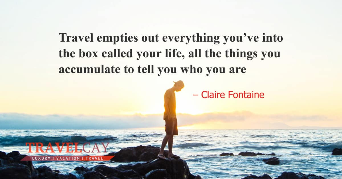 Travel empties out everything you've into the box called your life, all the things you accumulate... – Claire Fontaine 1