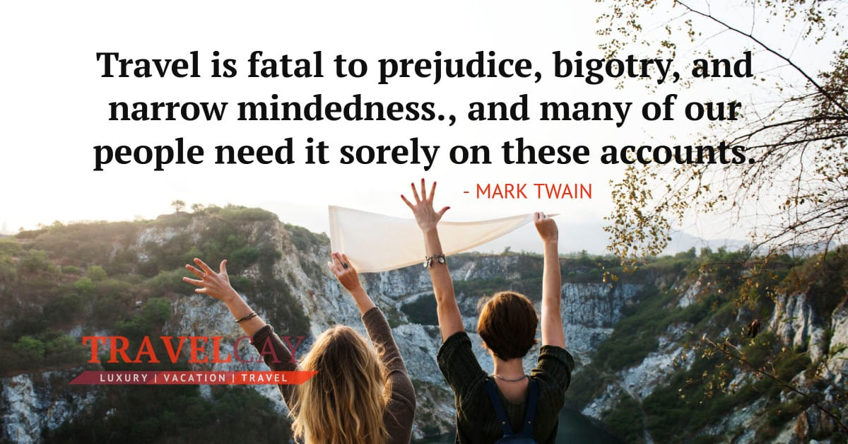 Travel is fatal to prejudice, bigotry, and narrow mindedness., and many of our people need it sorely on these accounts - MARK TWAIN 2